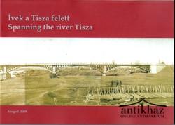 Ívek a Tisza felett. Spanning the river Tisza. Százötven éve épült a szegedi vasúti híd